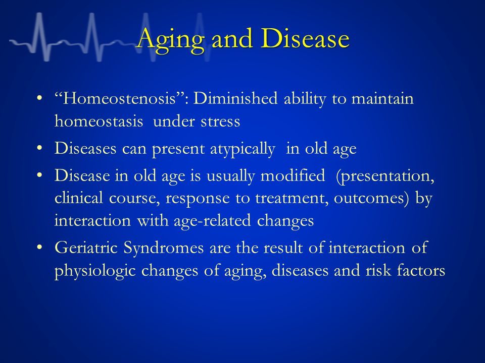 Aging and Disease Homeostenosis : Diminished ability to maintain homeostasis under stress. Diseases can present atypically in old age.