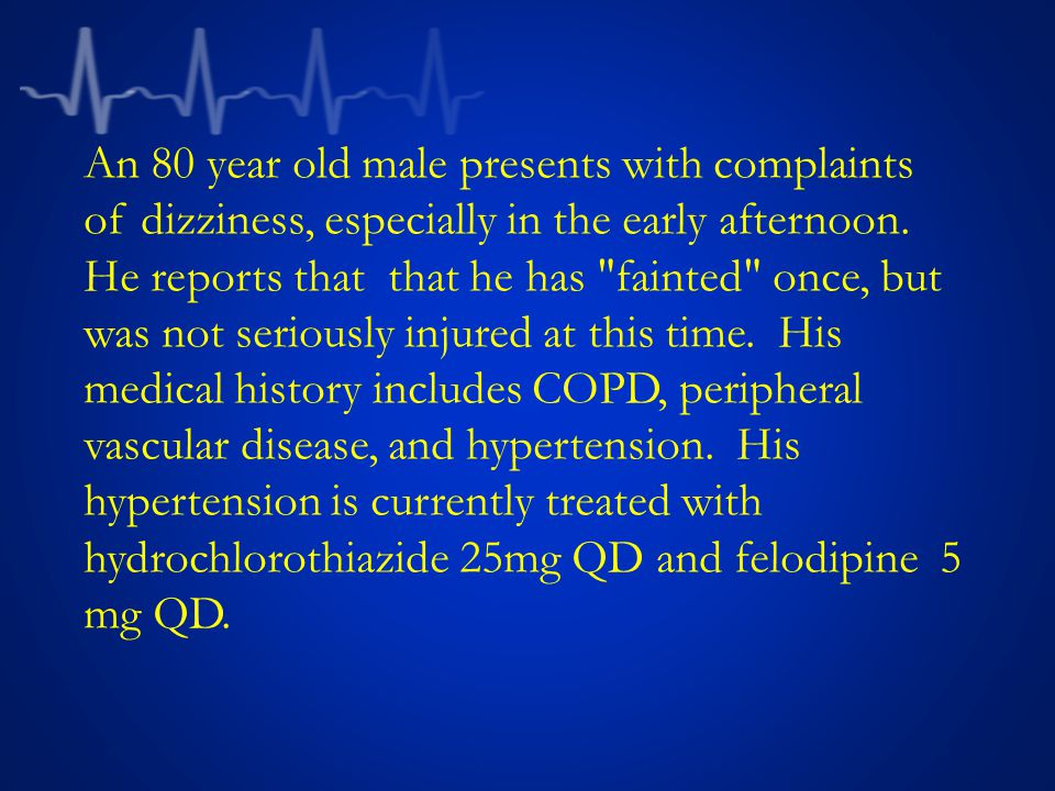 An 80 year old male presents with complaints of dizziness, especially in the early afternoon.