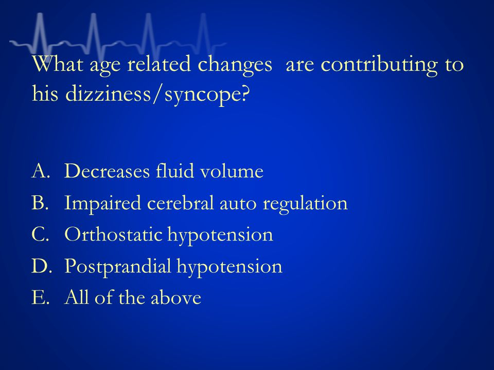 What age related changes are contributing to his dizziness/syncope
