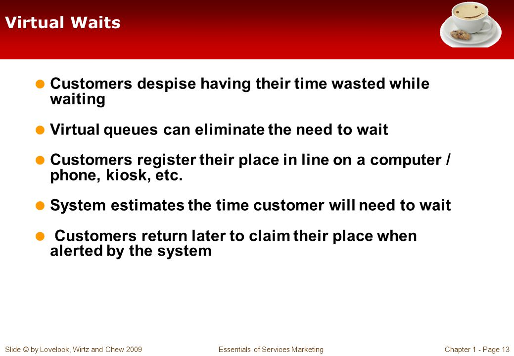Virtual Waits Customers despise having their time wasted while waiting. Virtual queues can eliminate the need to wait.