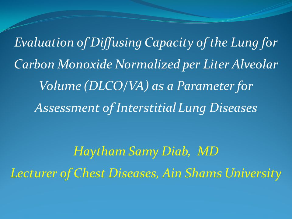 Evaluation of Diffusing Capacity of the Lung for Carbon Monoxide Normalized per Liter Alveolar Volume (DLCO/VA) as a Parameter for Assessment of Interstitial Lung Diseases Haytham Samy Diab, MD Lecturer of Chest Diseases, Ain Shams University
