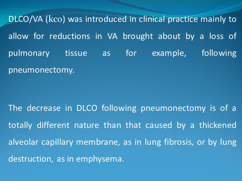 DLCO/VA (kco) was introduced in clinical practice mainly to allow for reductions in VA brought about by a loss of pulmonary tissue as for example, following pneumonectomy.