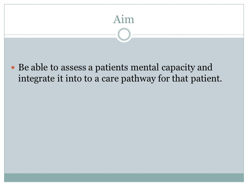 Aim Be able to assess a patients mental capacity and integrate it into to a care pathway for that patient.