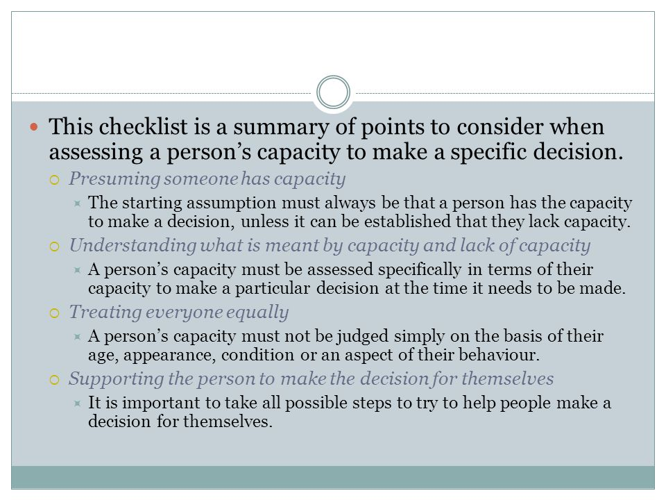 This checklist is a summary of points to consider when assessing a person's capacity to make a specific decision.