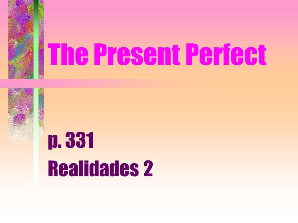 The Present Perfect p. 331 Realidades 2