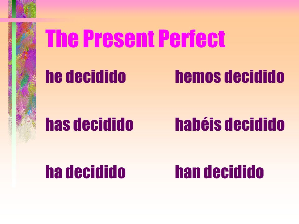 The Present Perfect he decidido has decidido ha decidido