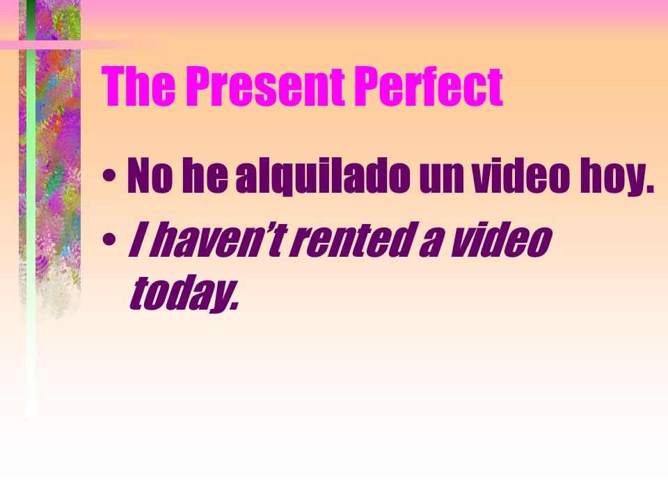 The Present Perfect No he alquilado un video hoy.