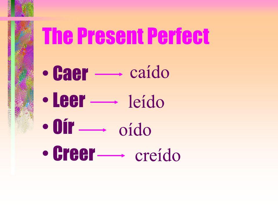 The Present Perfect caído Caer Leer Oír Creer leído oído creído