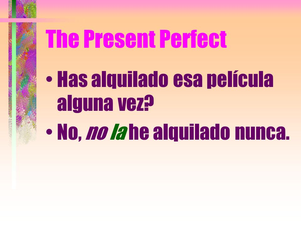 The Present Perfect Has alquilado esa película alguna vez