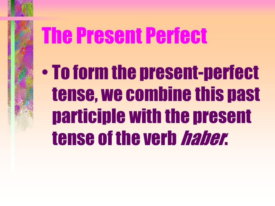 The Present Perfect To form the present-perfect tense, we combine this past participle with the present tense of the verb haber.