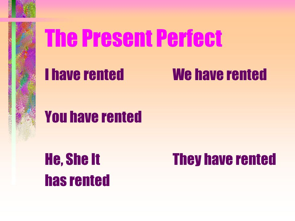The Present Perfect I have rented You have rented He, She It