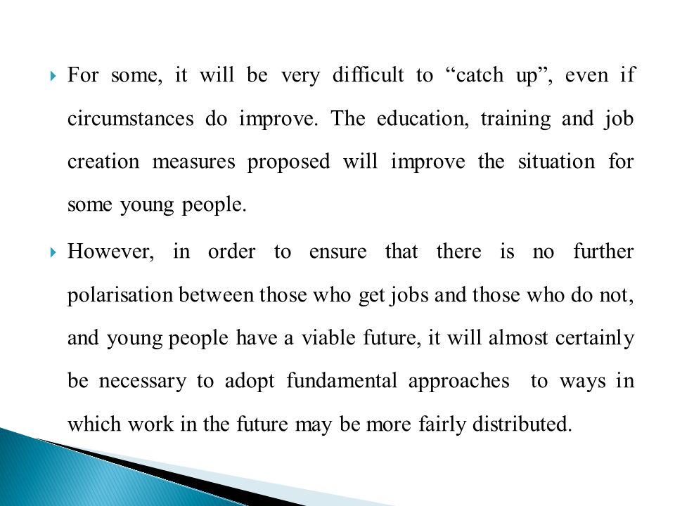For some, it will be very difficult to catch up , even if circumstances do improve. The education, training and job creation measures proposed will improve the situation for some young people.