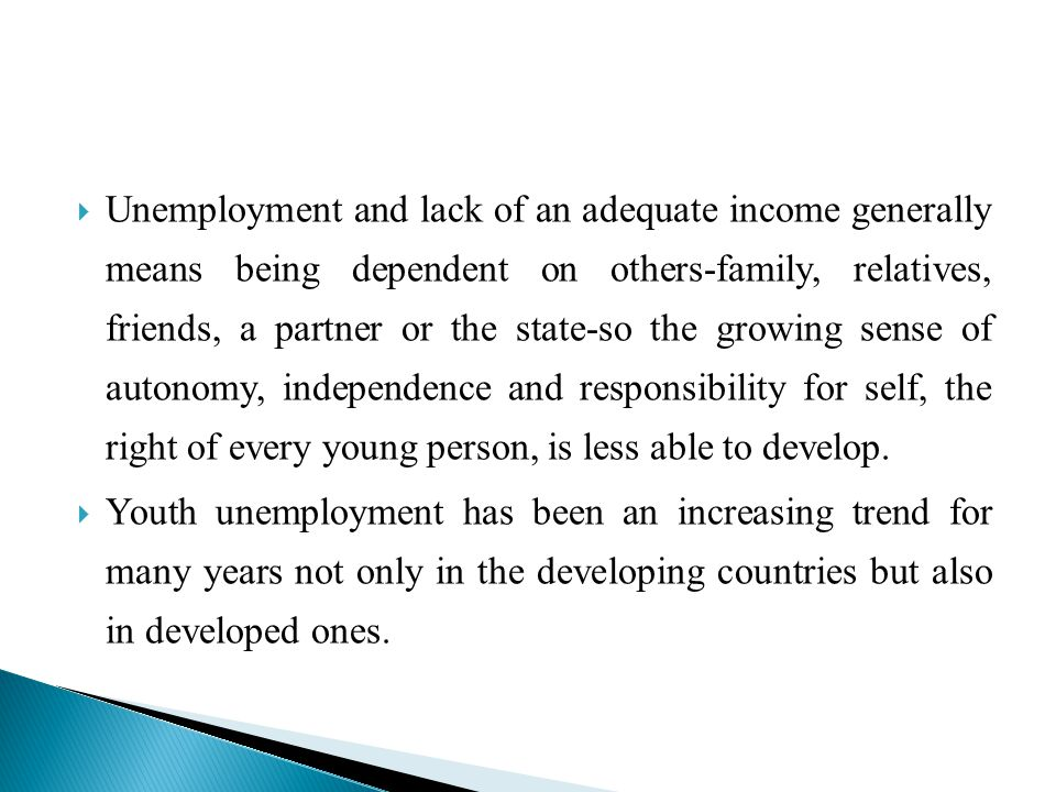Unemployment and lack of an adequate income generally means being dependent on others-family, relatives, friends, a partner or the state-so the growing sense of autonomy, independence and responsibility for self, the right of every young person, is less able to develop.