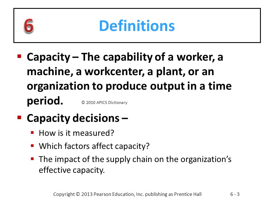 Definitions Capacity – The capability of a worker, a machine, a workcenter, a plant, or an organization to produce output in a time period.