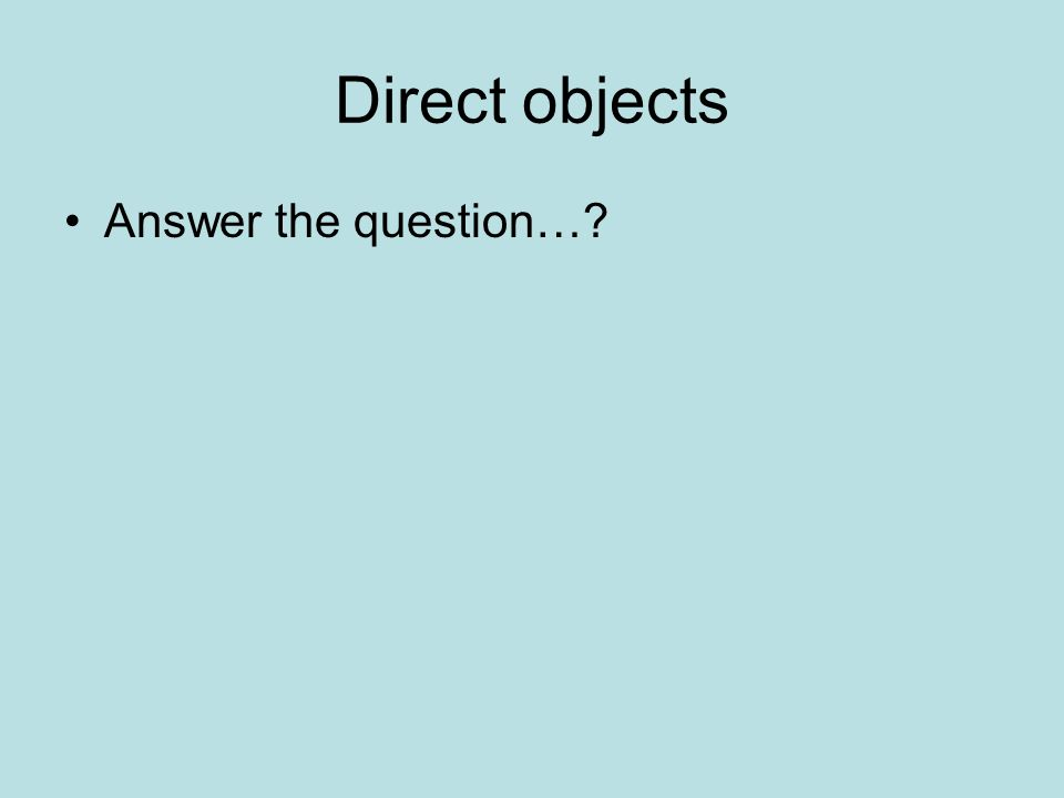 Direct objects Answer the question…