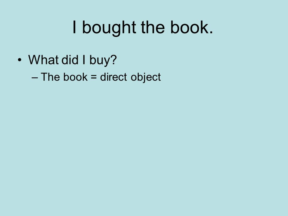 I bought the book. What did I buy The book = direct object