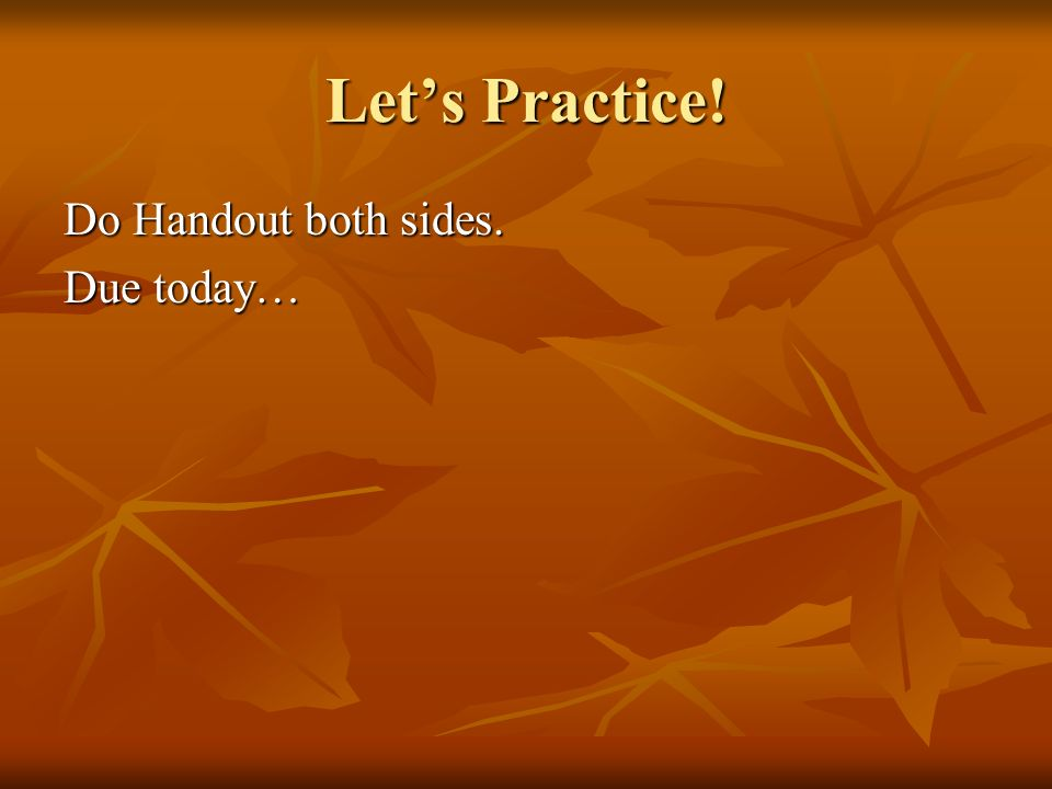 Let's Practice! Do Handout both sides. Due today…