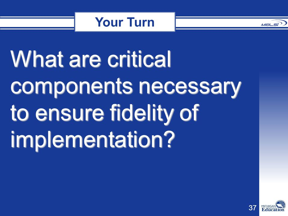 Your Turn Your Turn What are critical components necessary to ensure fidelity of implementation