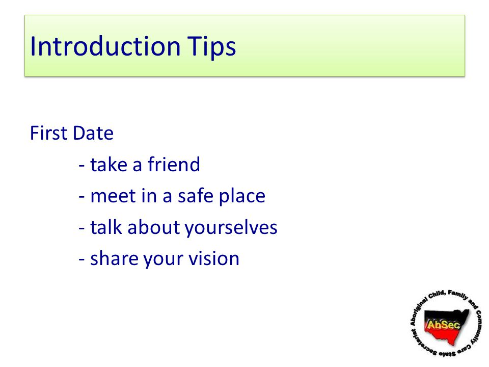 Introduction Tips First Date - take a friend - meet in a safe place