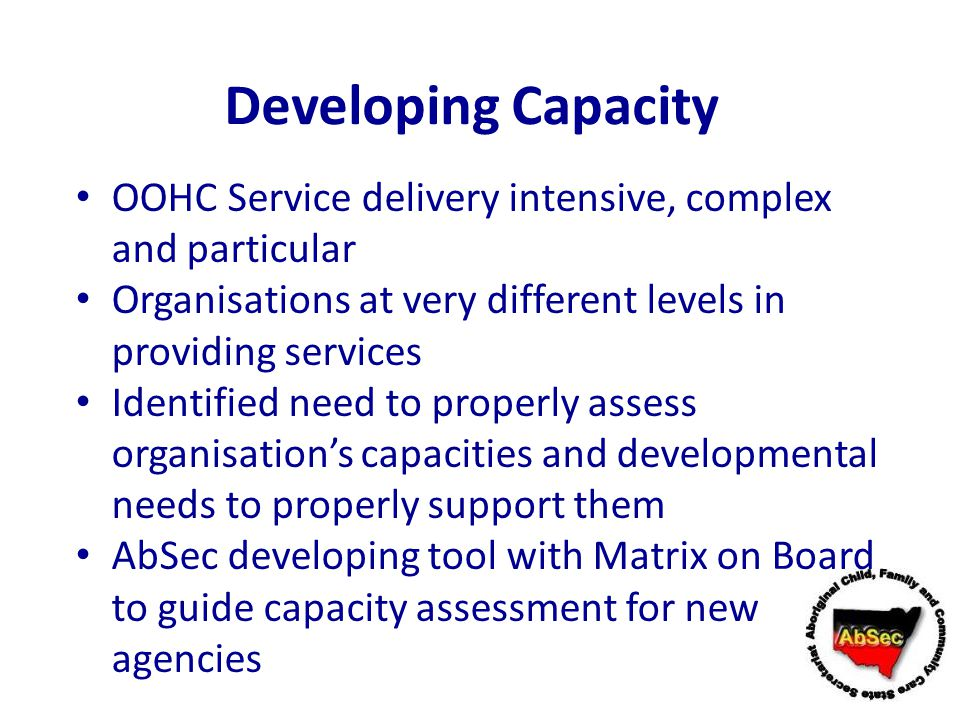 Developing Capacity OOHC Service delivery intensive, complex and particular. Organisations at very different levels in providing services.