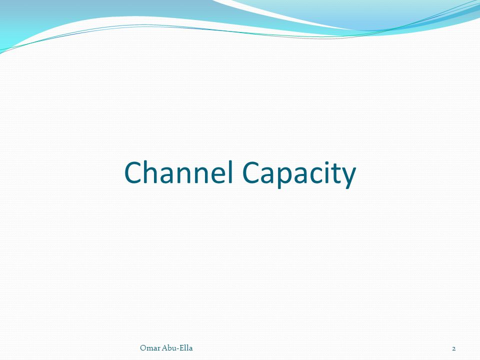 Channel Capacity Omar Abu-Ella