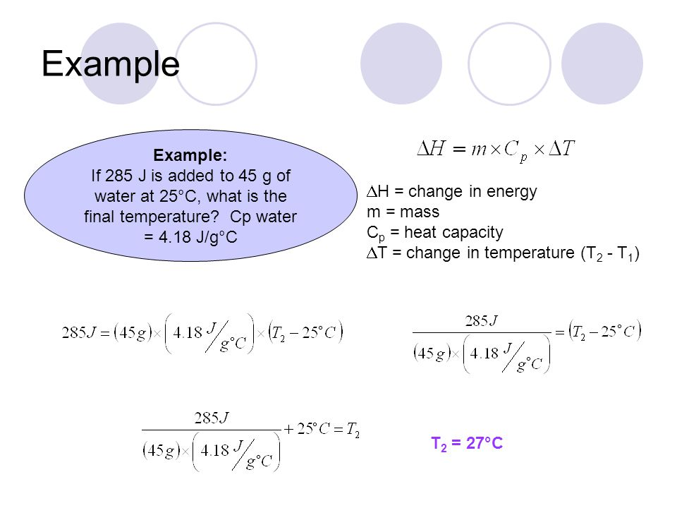 Example Example: If 285 J is added to 45 g of water at 25°C, what is the final temperature Cp water = 4.18 J/g°C.