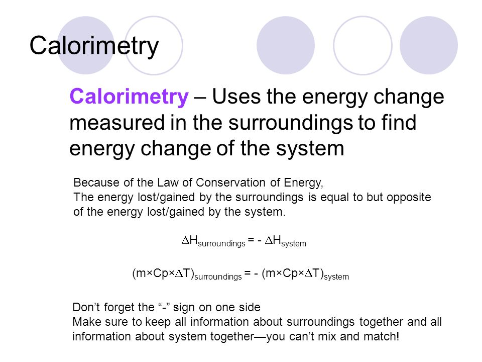 Calorimetry Calorimetry – Uses the energy change measured in the surroundings to find energy change of the system.