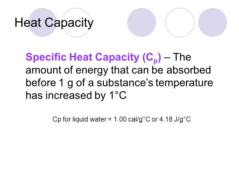 Heat Capacity Specific Heat Capacity (Cp) – The amount of energy that can be absorbed before 1 g of a substance's temperature has increased by 1°C.