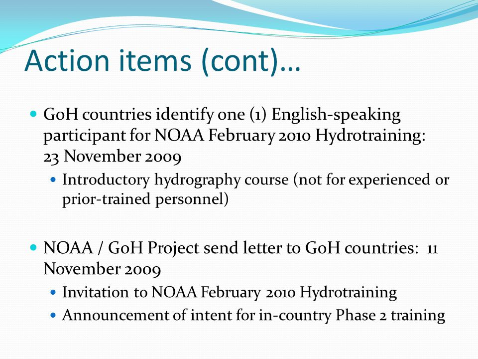 Action items (cont)… GoH countries identify one (1) English-speaking participant for NOAA February 2010 Hydrotraining: 23 November 2009.