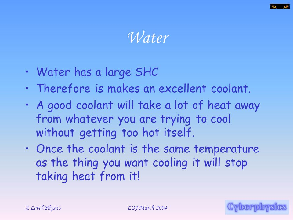 Water Water has a large SHC Therefore is makes an excellent coolant.