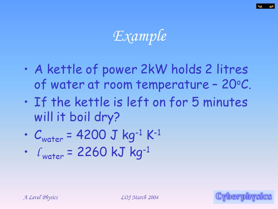 Example A kettle of power 2kW holds 2 litres of water at room temperature – 20oC. If the kettle is left on for 5 minutes will it boil dry