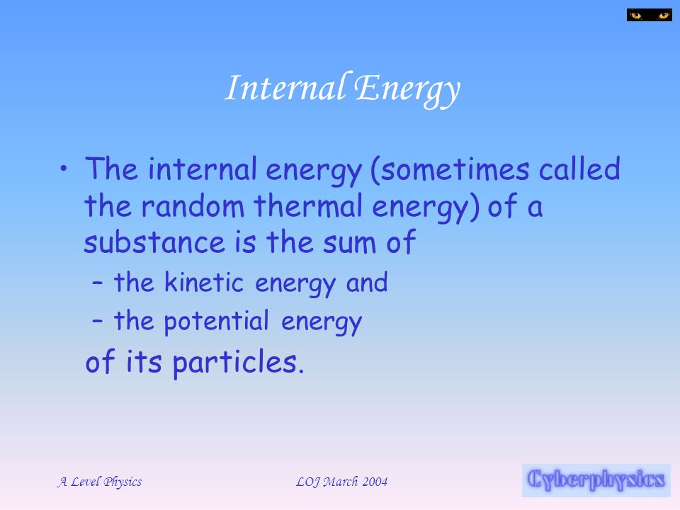 Internal Energy The internal energy (sometimes called the random thermal energy) of a substance is the sum of.