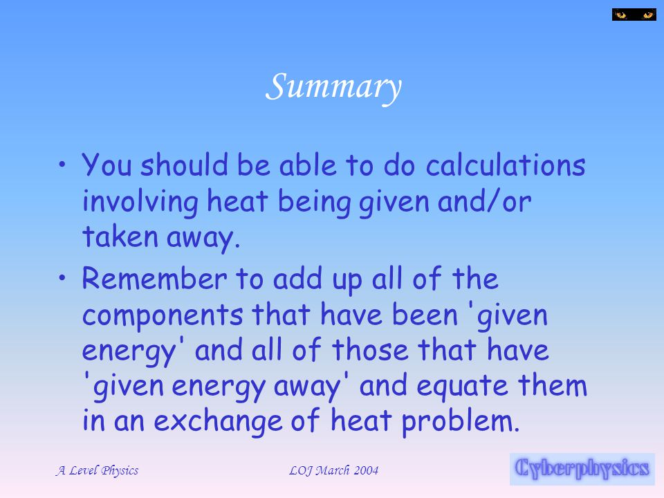 Summary You should be able to do calculations involving heat being given and/or taken away.