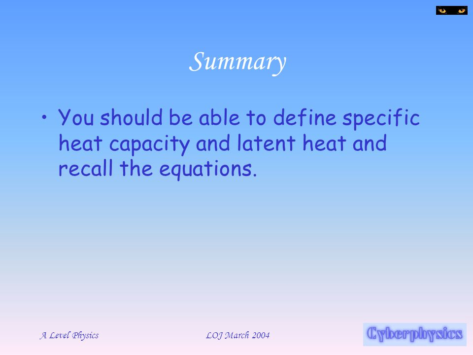 Summary You should be able to define specific heat capacity and latent heat and recall the equations.