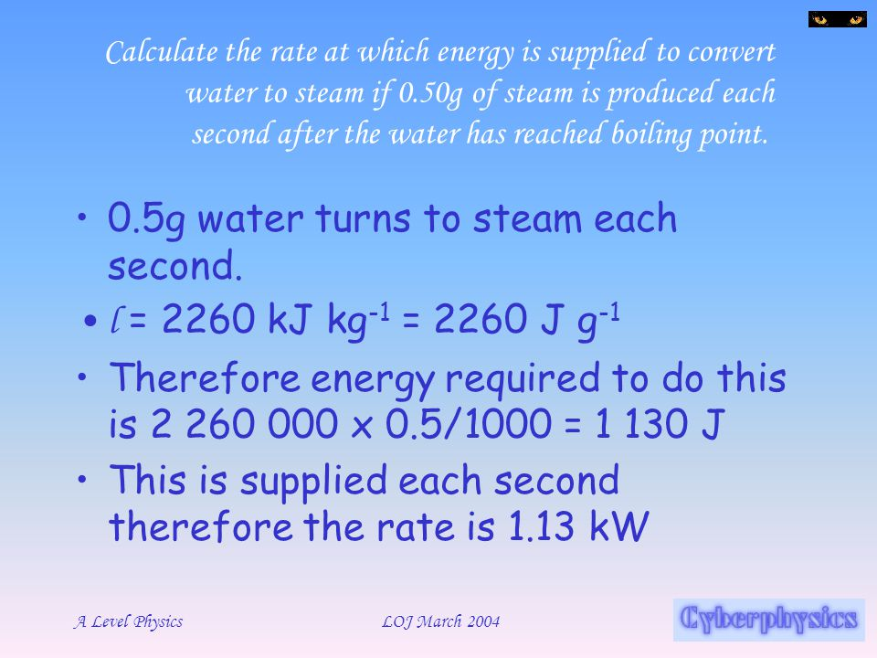 0.5g water turns to steam each second. l = 2260 kJ kg-1 = 2260 J g-1