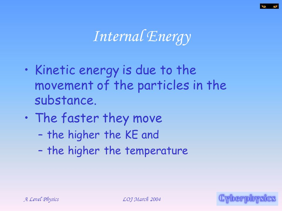 Internal Energy Kinetic energy is due to the movement of the particles in the substance. The faster they move.