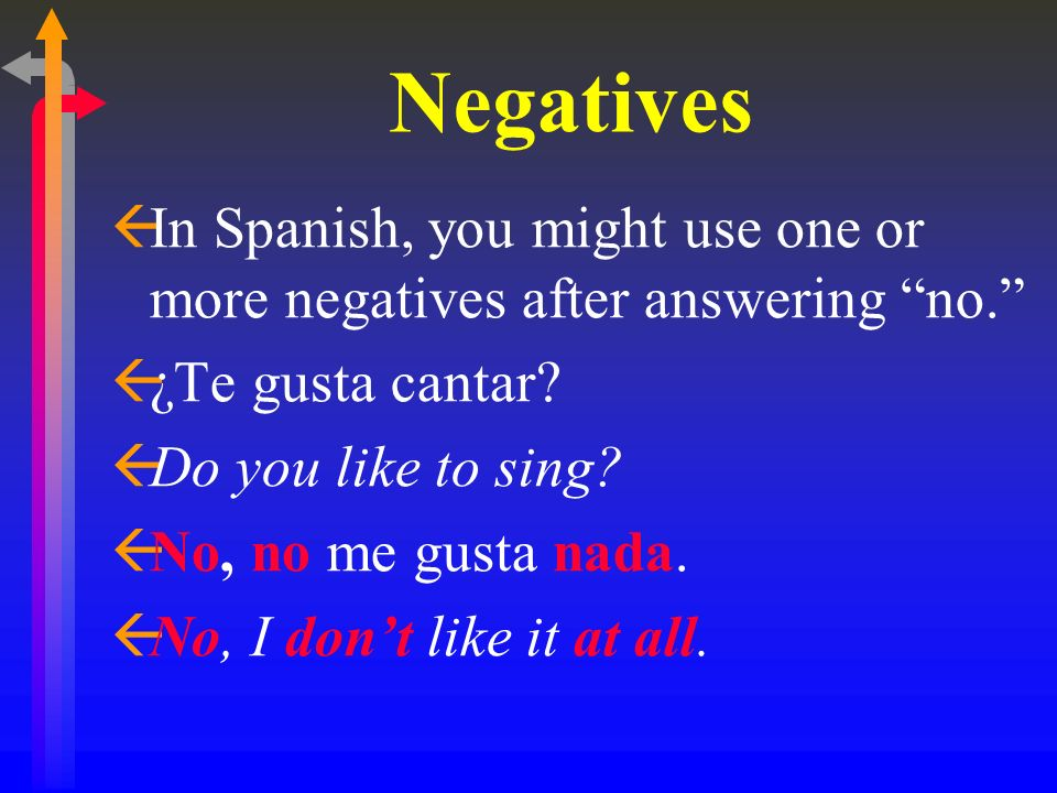 Negatives In Spanish, you might use one or more negatives after answering no. ¿Te gusta cantar Do you like to sing