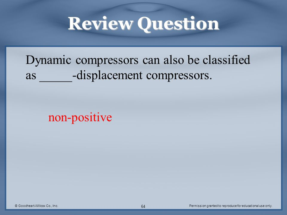 Review Question Dynamic compressors can also be classified as _____-displacement compressors. non-positive.