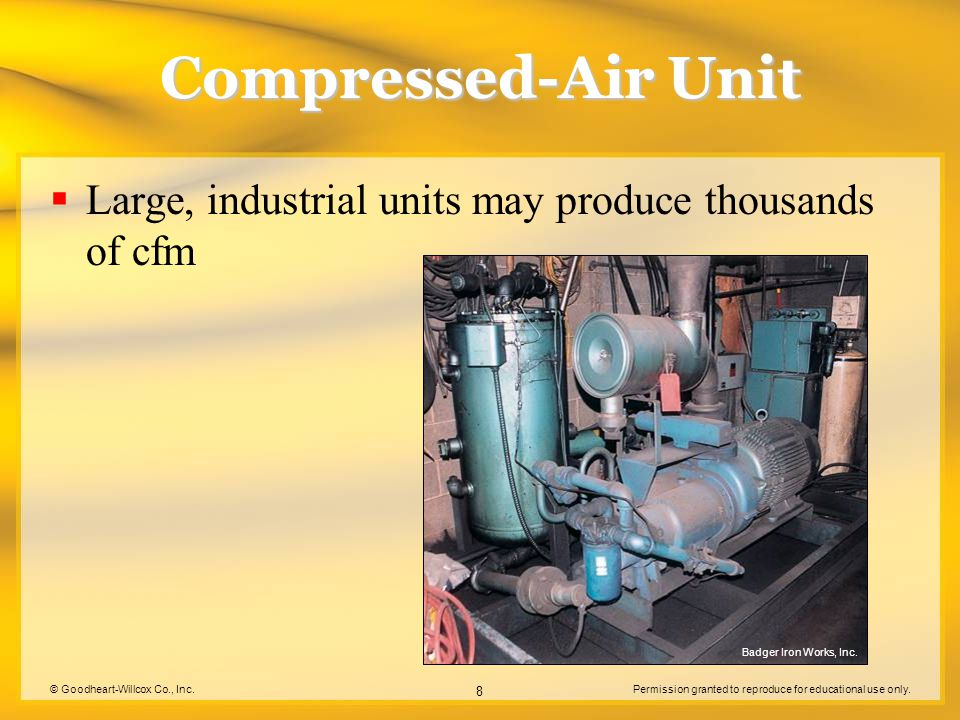 Compressed-Air Unit Large, industrial units may produce thousands of cfm. Badger Iron Works, Inc. © Goodheart-Willcox Co., Inc.