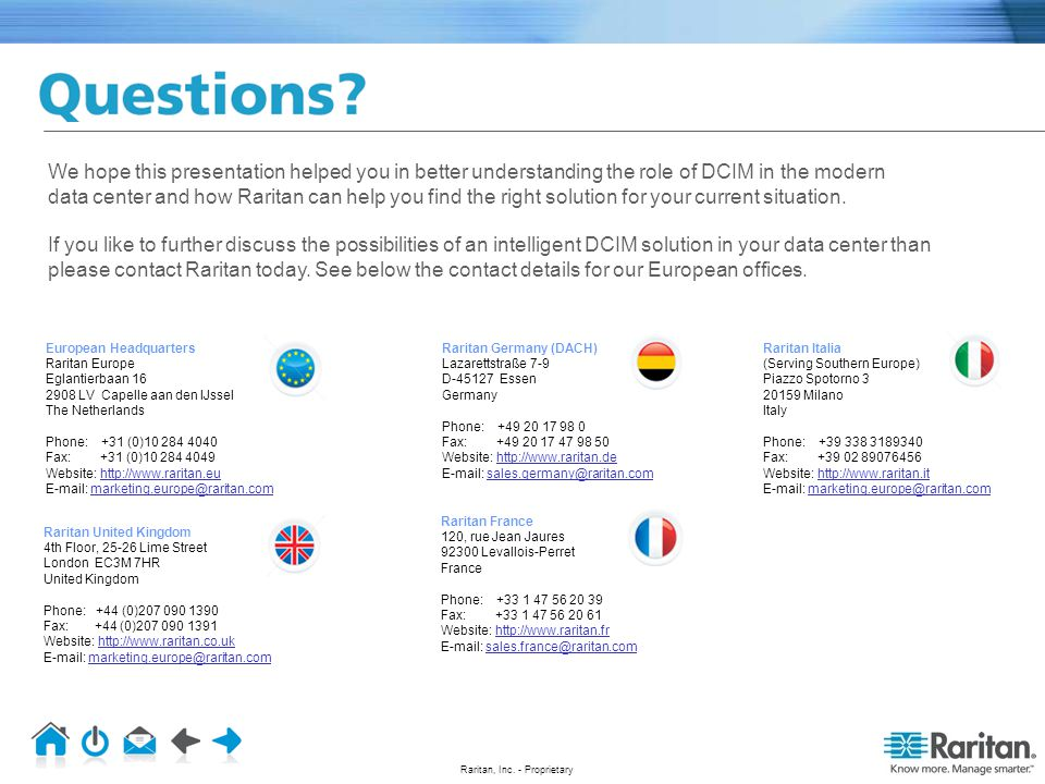We hope this presentation helped you in better understanding the role of DCIM in the modern data center and how Raritan can help you find the right solution for your current situation. If you like to further discuss the possibilities of an intelligent DCIM solution in your data center than please contact Raritan today. See below the contact details for our European offices.