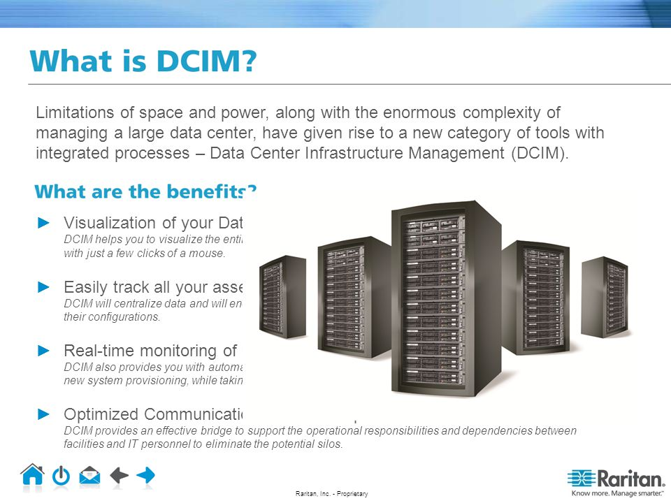 Limitations of space and power, along with the enormous complexity of managing a large data center, have given rise to a new category of tools with integrated processes – Data Center Infrastructure Management (DCIM).