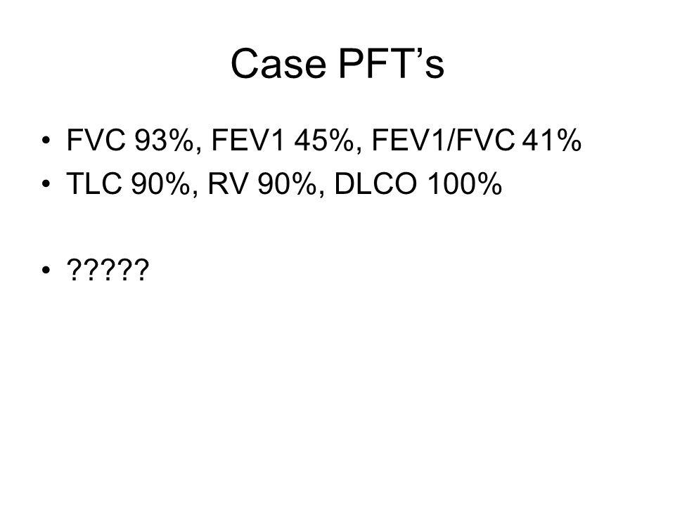 Case PFT's FVC 93%, FEV1 45%, FEV1/FVC 41% TLC 90%, RV 90%, DLCO 100%