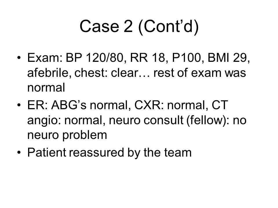 Case 2 (Cont'd) Exam: BP 120/80, RR 18, P100, BMI 29, afebrile, chest: clear… rest of exam was normal.