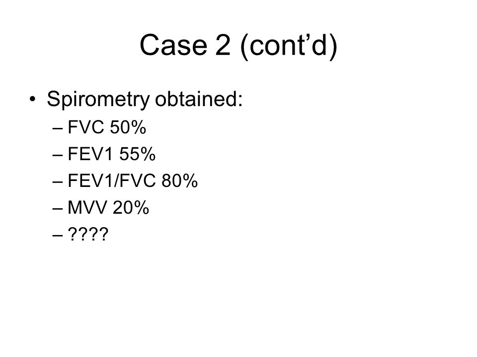 Case 2 (cont'd) Spirometry obtained: FVC 50% FEV1 55% FEV1/FVC 80%