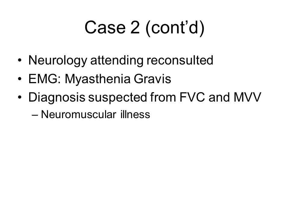 Case 2 (cont'd) Neurology attending reconsulted EMG: Myasthenia Gravis