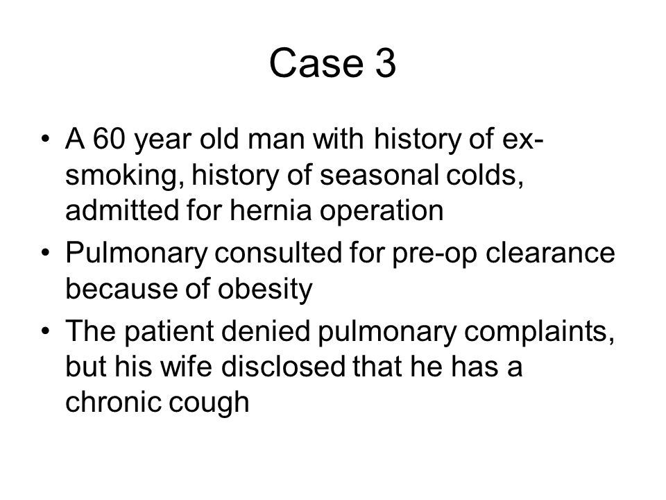 Case 3 A 60 year old man with history of ex-smoking, history of seasonal colds, admitted for hernia operation.