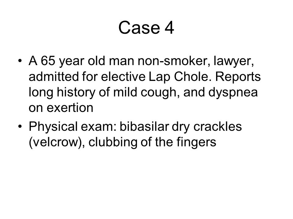 Case 4 A 65 year old man non-smoker, lawyer, admitted for elective Lap Chole. Reports long history of mild cough, and dyspnea on exertion.