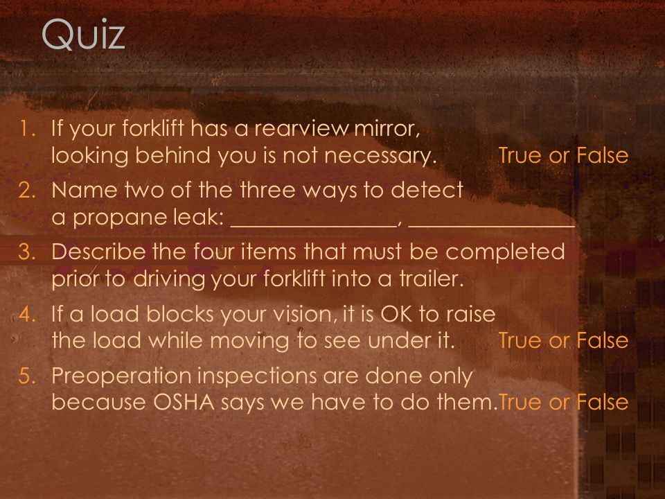 Quiz 1. If your forklift has a rearview mirror, looking behind you is not necessary. True or False.