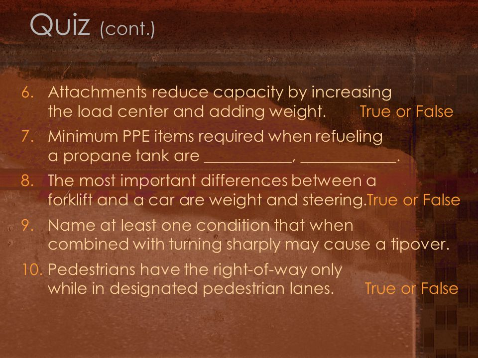 Quiz (cont.) 6. Attachments reduce capacity by increasing the load center and adding weight. True or False.