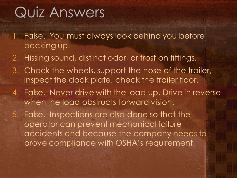 Quiz Answers 1. False. You must always look behind you before backing up. 2. Hissing sound, distinct odor, or frost on fittings.